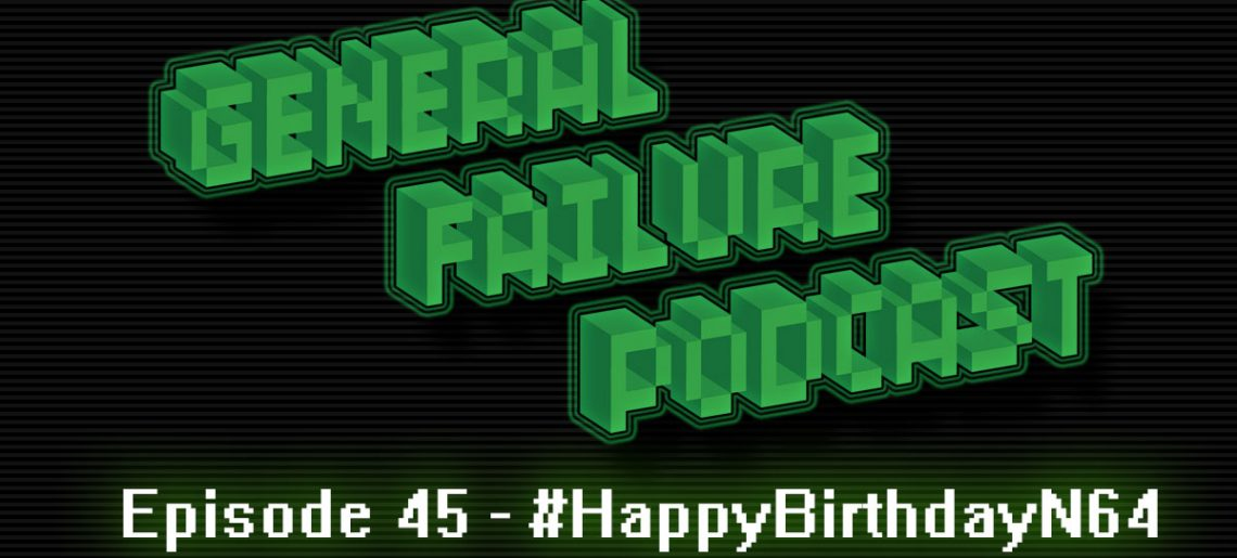 General Failure Ep. 45 – #HappyBirthdayN64