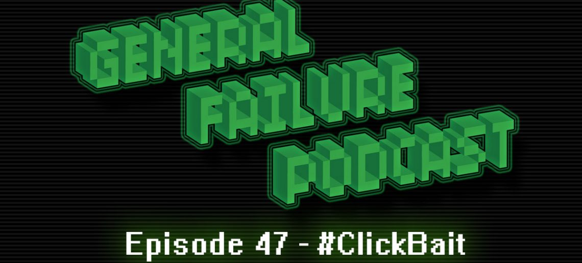 General Failure Ep. 47 – #ClickBait
